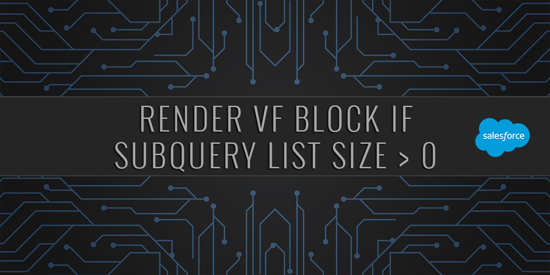 Salesforce | Render VisualForce Block if Subquery List Size > 0